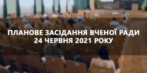 Планове засідання вченої ради 24 червня 2021 року
